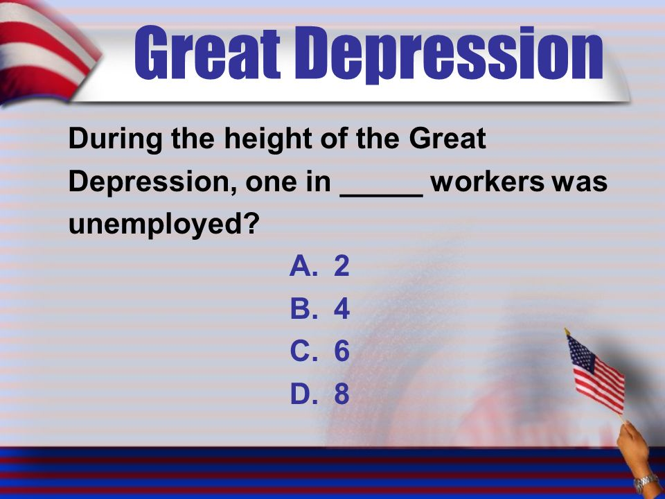 Great Depression During the height of the Great Depression, one in _____ workers was unemployed.