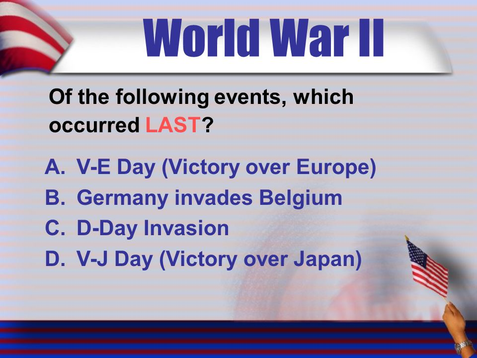 World War II Of the following events, which occurred LAST.