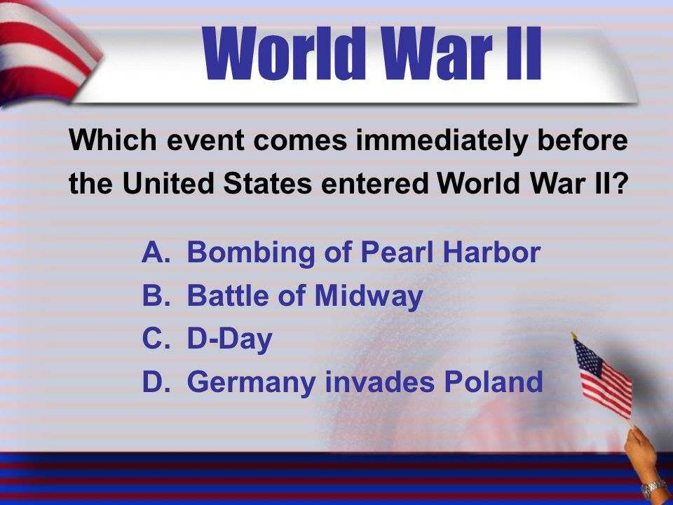 World War II Which event comes immediately before the United States entered World War II.