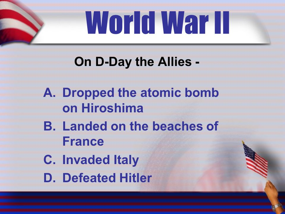 World War II On D-Day the Allies - A.Dropped the atomic bomb on Hiroshima B.Landed on the beaches of France C.Invaded Italy D.Defeated Hitler