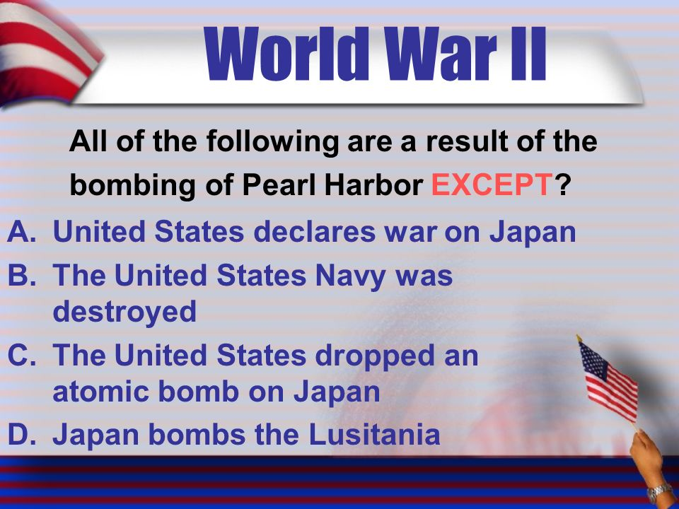 World War II All of the following are a result of the bombing of Pearl Harbor EXCEPT.