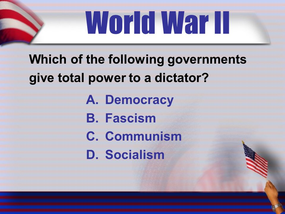 World War II Which of the following governments give total power to a dictator.
