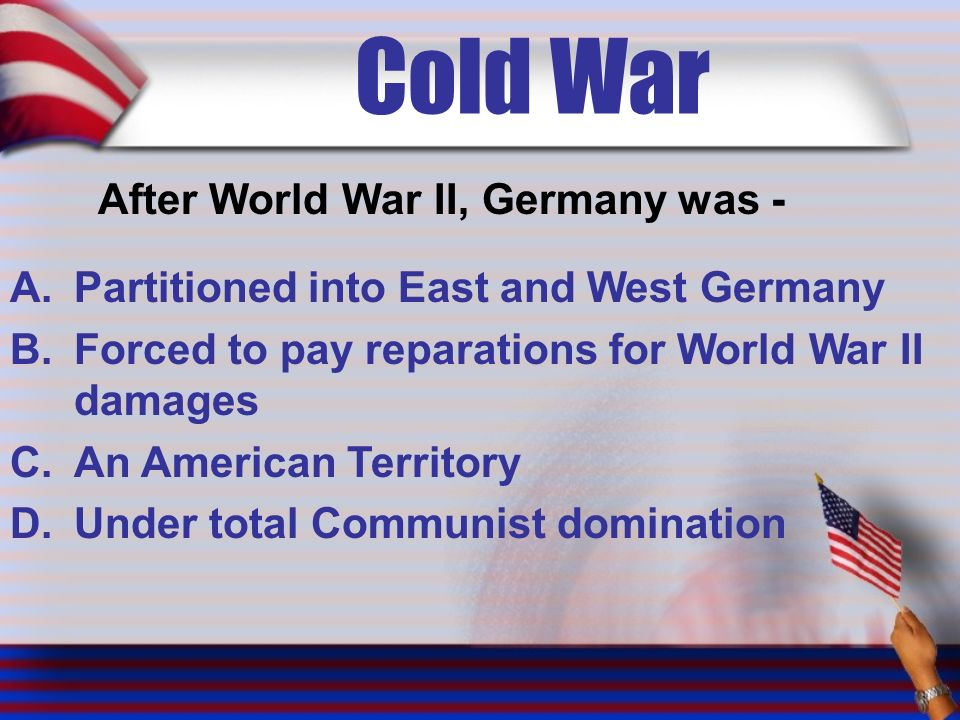 Cold War After World War II, Germany was - A.Partitioned into East and West Germany B.Forced to pay reparations for World War II damages C.An American Territory D.Under total Communist domination