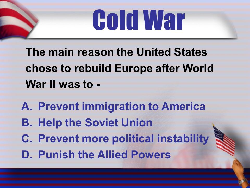 Cold War The main reason the United States chose to rebuild Europe after World War II was to - A.Prevent immigration to America B.Help the Soviet Union C.Prevent more political instability D.Punish the Allied Powers