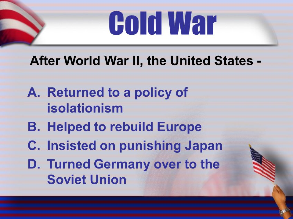 Cold War After World War II, the United States - A.Returned to a policy of isolationism B.Helped to rebuild Europe C.Insisted on punishing Japan D.Turned Germany over to the Soviet Union