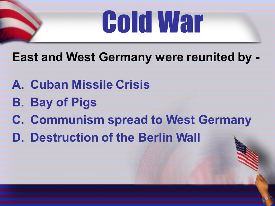 Cold War East and West Germany were reunited by - A.Cuban Missile Crisis B.Bay of Pigs C.Communism spread to West Germany D.Destruction of the Berlin Wall