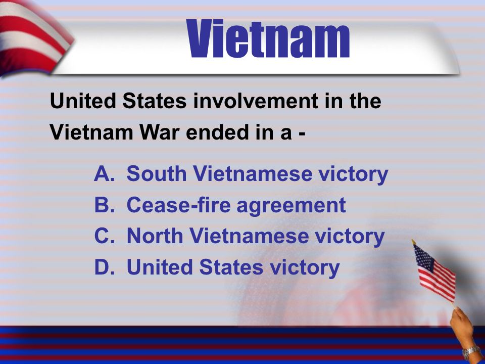 Vietnam United States involvement in the Vietnam War ended in a - A.South Vietnamese victory B.Cease-fire agreement C.North Vietnamese victory D.United States victory
