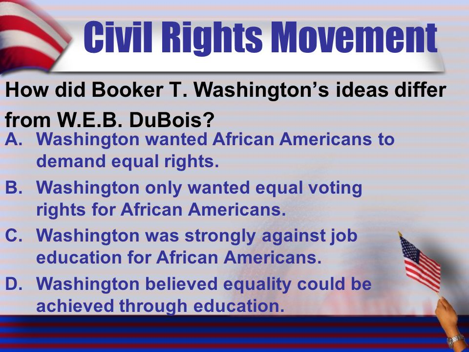 Civil Rights Movement How did Booker T. Washington's ideas differ from W.E.B.