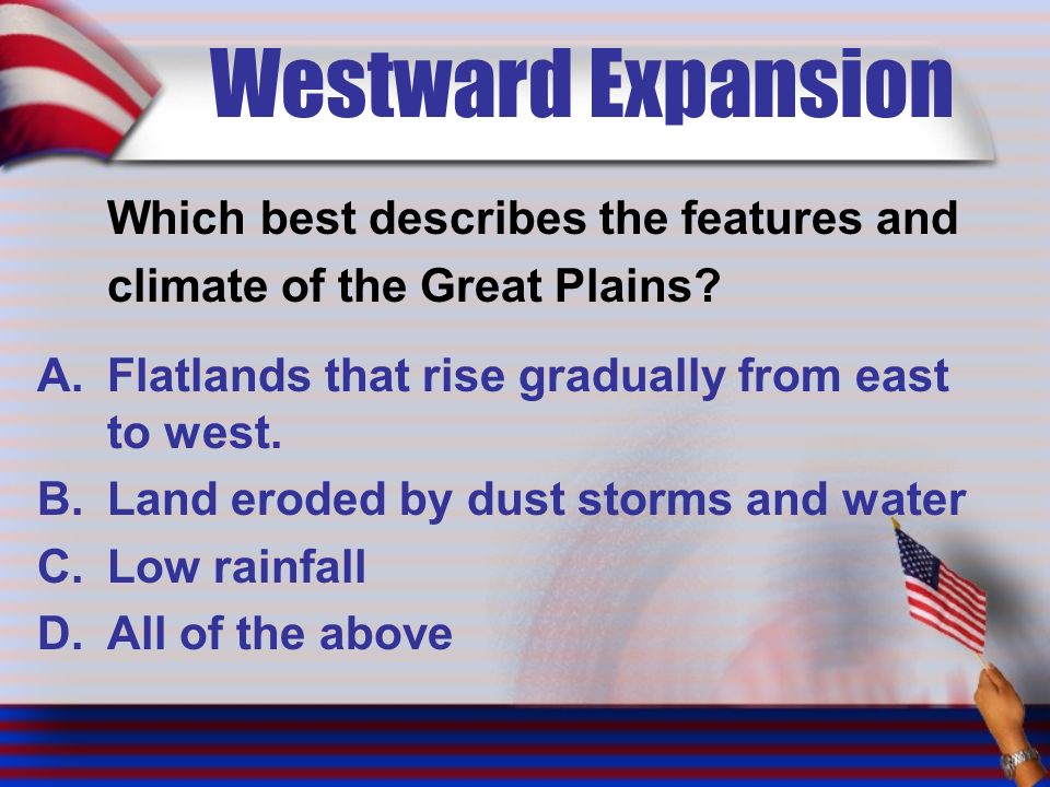 Westward Expansion Which best describes the features and climate of the Great Plains.