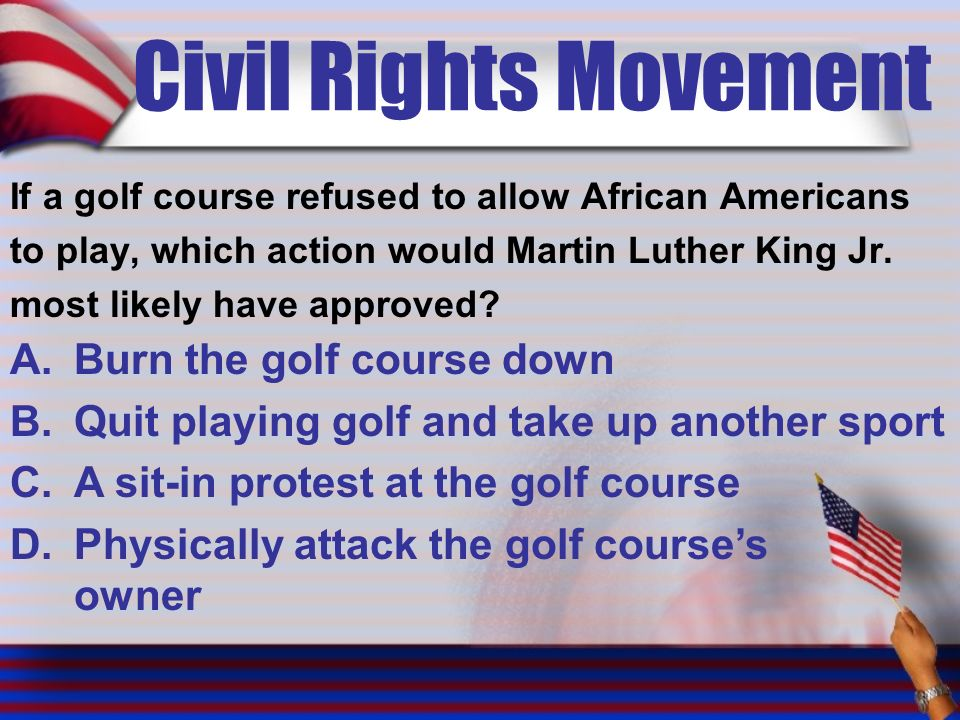Civil Rights Movement If a golf course refused to allow African Americans to play, which action would Martin Luther King Jr.