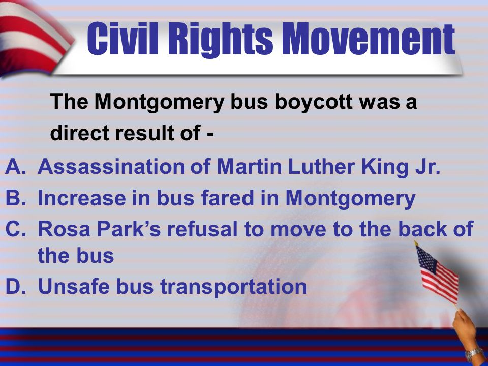 Civil Rights Movement The Montgomery bus boycott was a direct result of - A.Assassination of Martin Luther King Jr.
