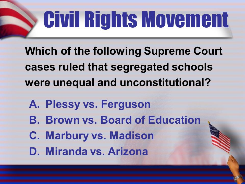 Civil Rights Movement Which of the following Supreme Court cases ruled that segregated schools were unequal and unconstitutional.