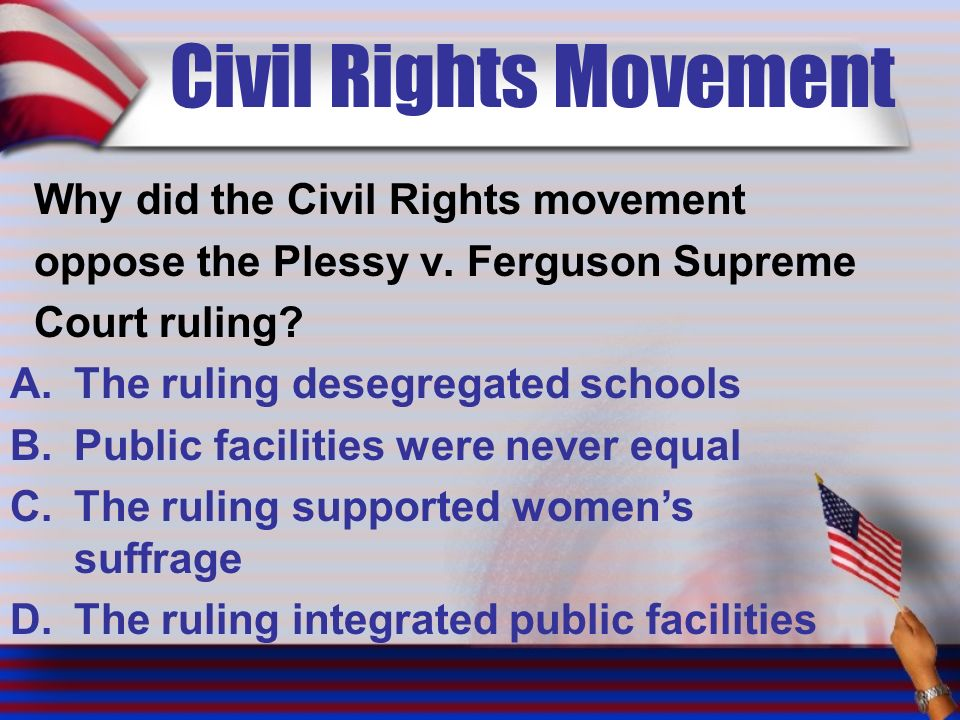 Civil Rights Movement Why did the Civil Rights movement oppose the Plessy v.