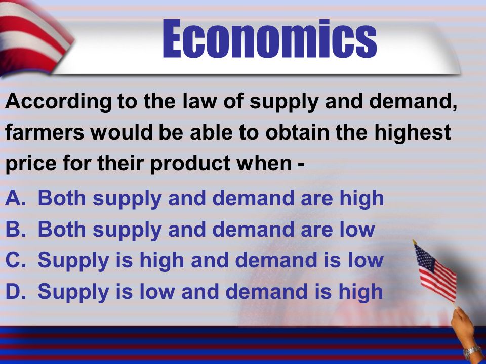 Economics According to the law of supply and demand, farmers would be able to obtain the highest price for their product when - A.Both supply and demand are high B.Both supply and demand are low C.Supply is high and demand is low D.Supply is low and demand is high