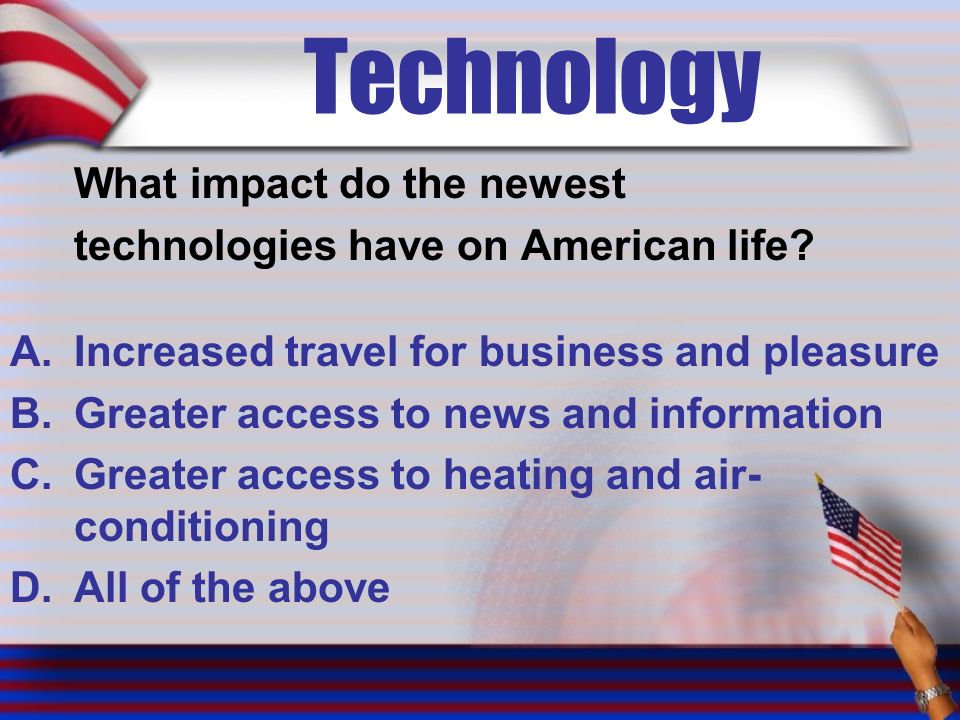 Technology What impact do the newest technologies have on American life.