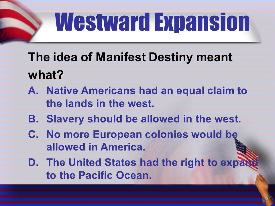Westward Expansion The idea of Manifest Destiny meant what.