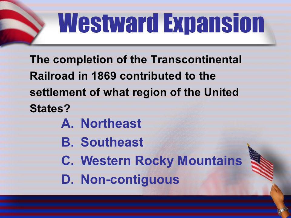 Westward Expansion The completion of the Transcontinental Railroad in 1869 contributed to the settlement of what region of the United States.