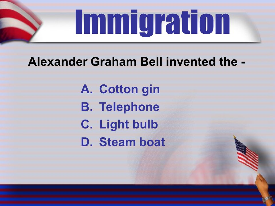 Immigration Alexander Graham Bell invented the - A.Cotton gin B.Telephone C.Light bulb D.Steam boat