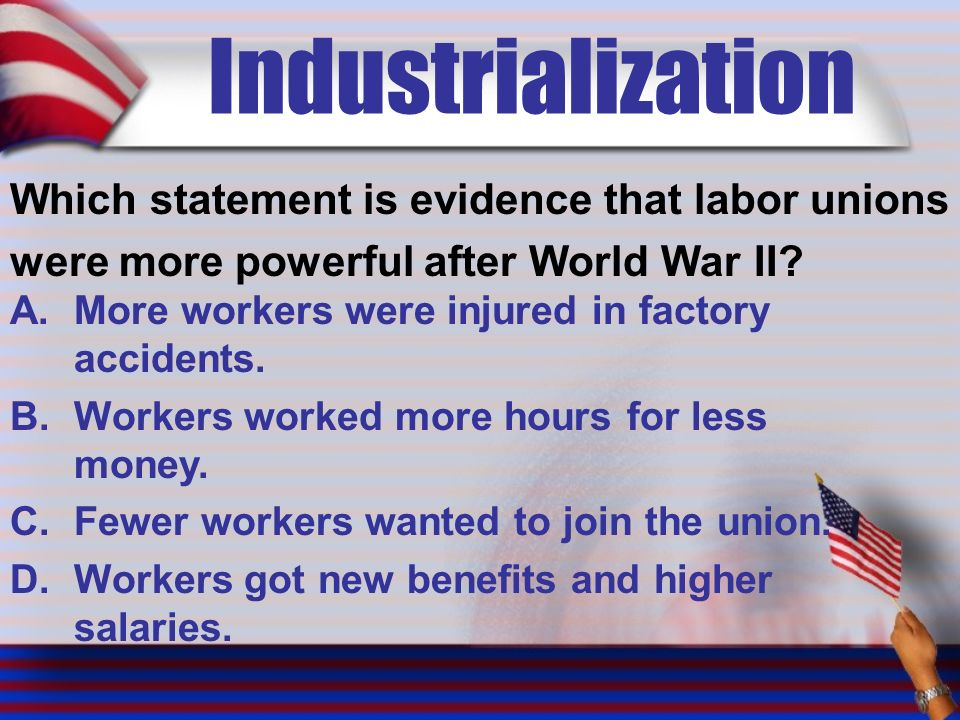 Industrialization Which statement is evidence that labor unions were more powerful after World War II.