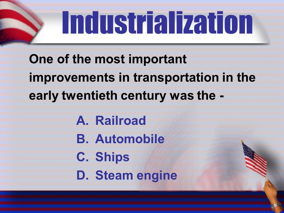 Industrialization One of the most important improvements in transportation in the early twentieth century was the - A.Railroad B.Automobile C.Ships D.Steam engine