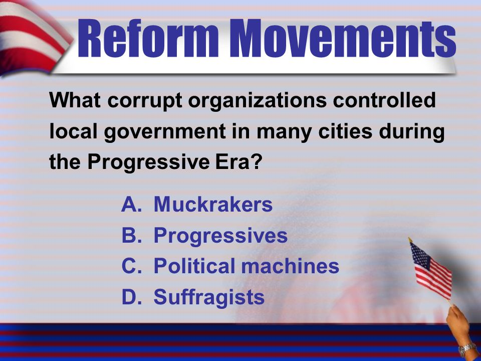 Reform Movements What corrupt organizations controlled local government in many cities during the Progressive Era.