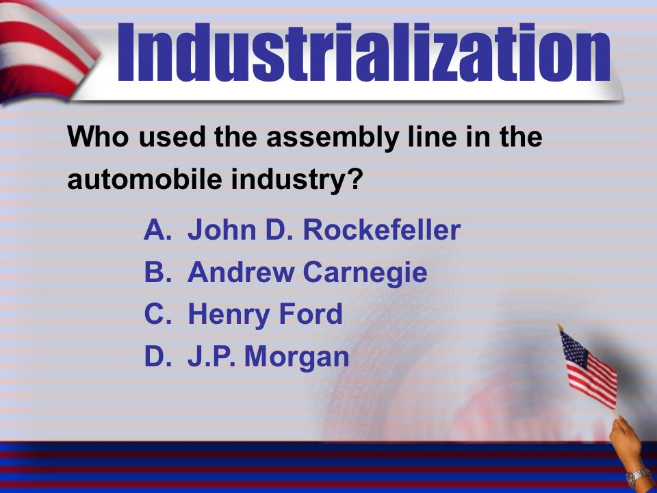 Industrialization Who used the assembly line in the automobile industry.
