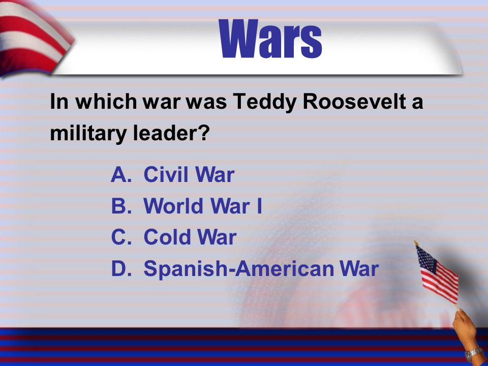 Wars In which war was Teddy Roosevelt a military leader.