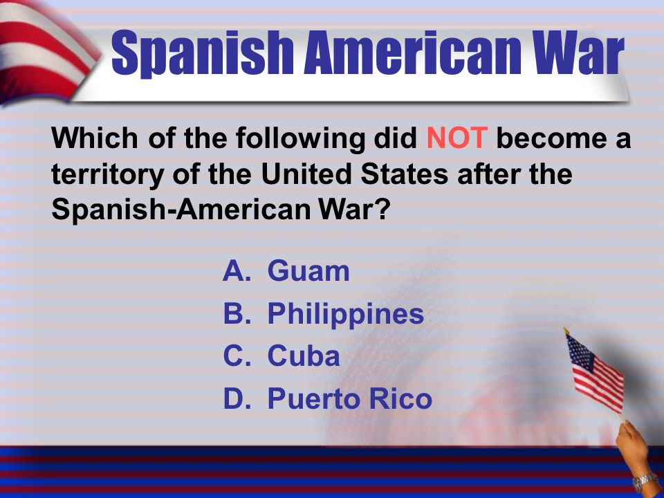 Spanish American War Which of the following did NOT become a territory of the United States after the Spanish-American War.