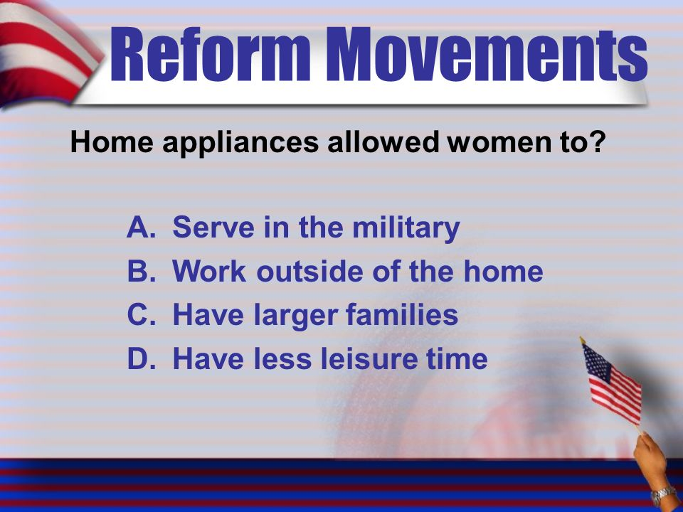 Reform Movements Home appliances allowed women to.