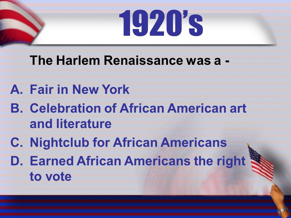 1920's The Harlem Renaissance was a - A.Fair in New York B.Celebration of African American art and literature C.Nightclub for African Americans D.Earned African Americans the right to vote