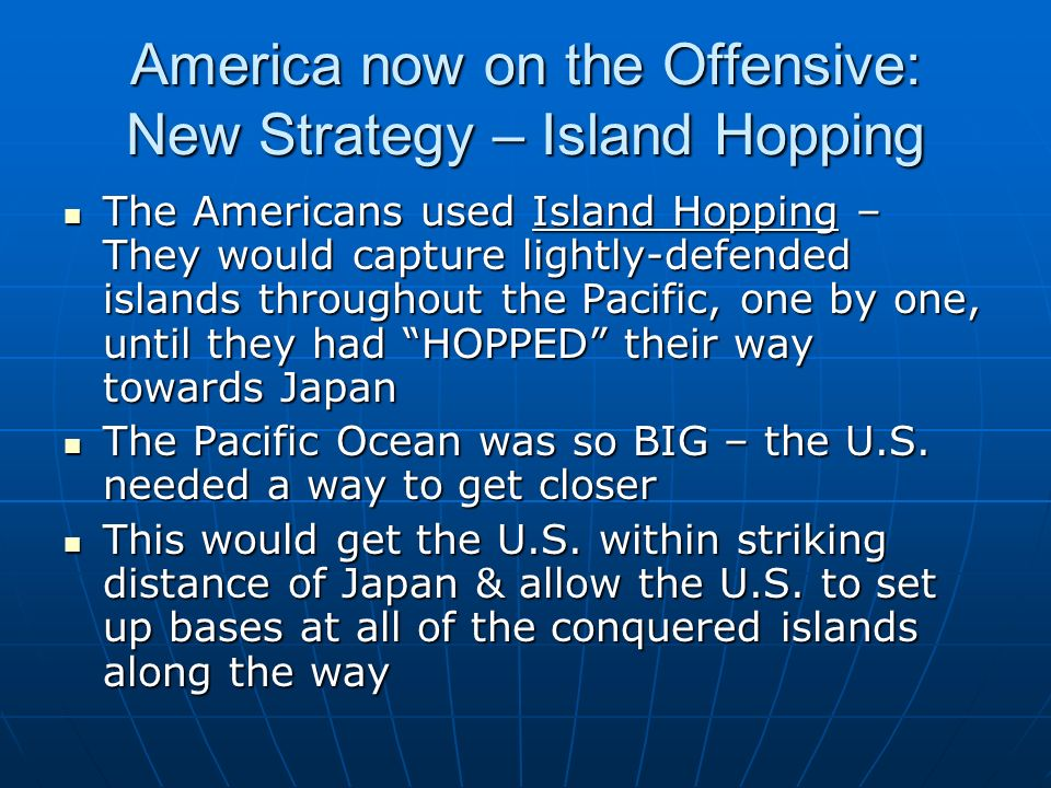 America now on the Offensive: New Strategy – Island Hopping The Americans used Island Hopping – They would capture lightly-defended islands throughout the Pacific, one by one, until they had HOPPED their way towards Japan The Americans used Island Hopping – They would capture lightly-defended islands throughout the Pacific, one by one, until they had HOPPED their way towards Japan The Pacific Ocean was so BIG – the U.S.