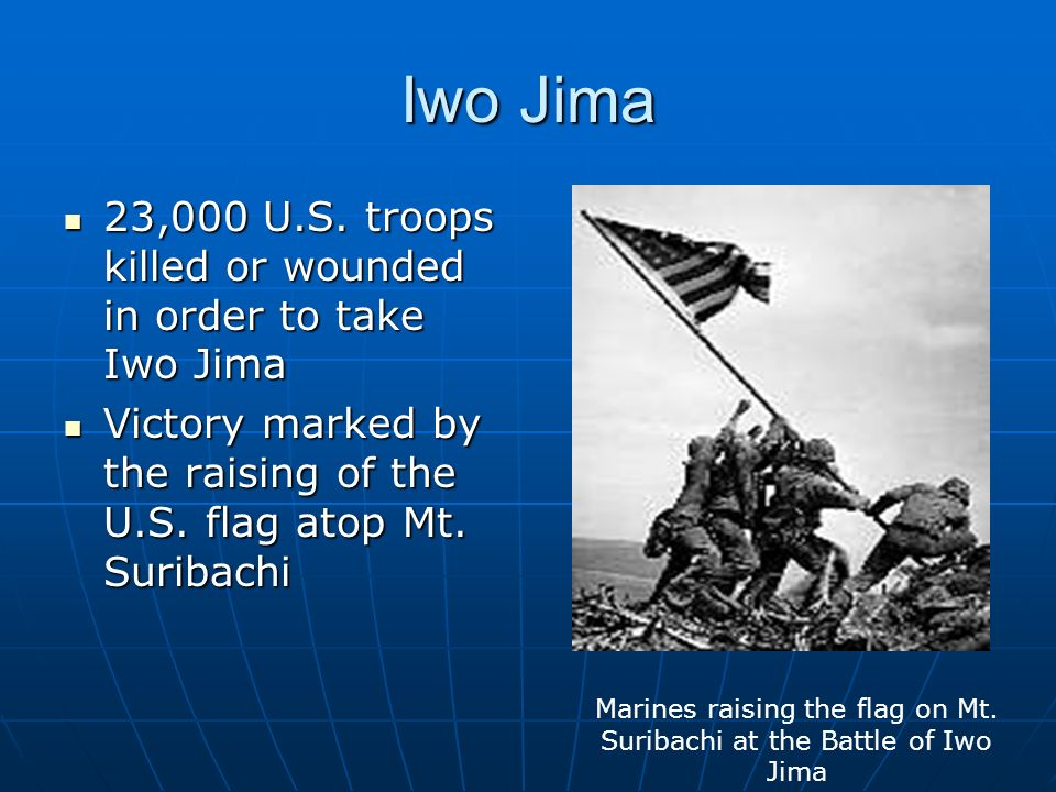 Iwo Jima 23,000 U.S. troops killed or wounded in order to take Iwo Jima 23,000 U.S.