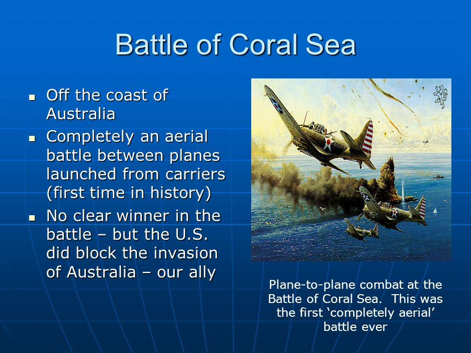 Battle of Coral Sea Off the coast of Australia Off the coast of Australia Completely an aerial battle between planes launched from carriers (first time in history) Completely an aerial battle between planes launched from carriers (first time in history) No clear winner in the battle – but the U.S.