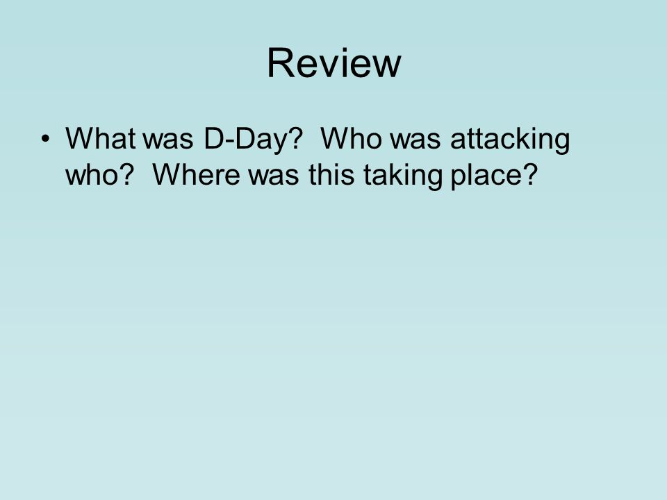 Review What was D-Day Who was attacking who Where was this taking place