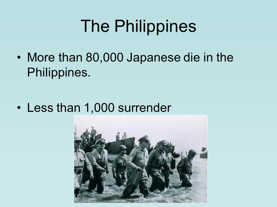 The Philippines More than 80,000 Japanese die in the Philippines. Less than 1,000 surrender