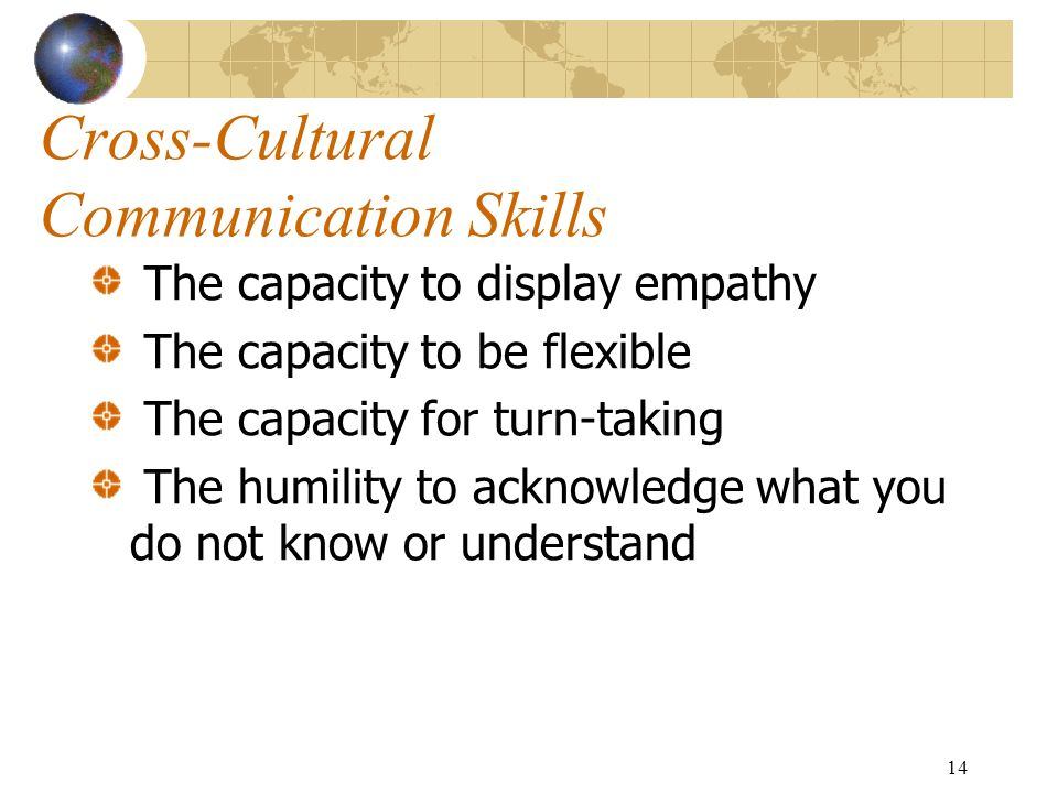 14 Cross-Cultural Communication Skills The capacity to display empathy The capacity to be flexible The capacity for turn-taking The humility to acknowledge what you do not know or understand
