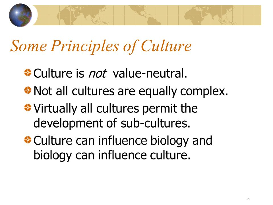 5 Some Principles of Culture Culture is not value-neutral.