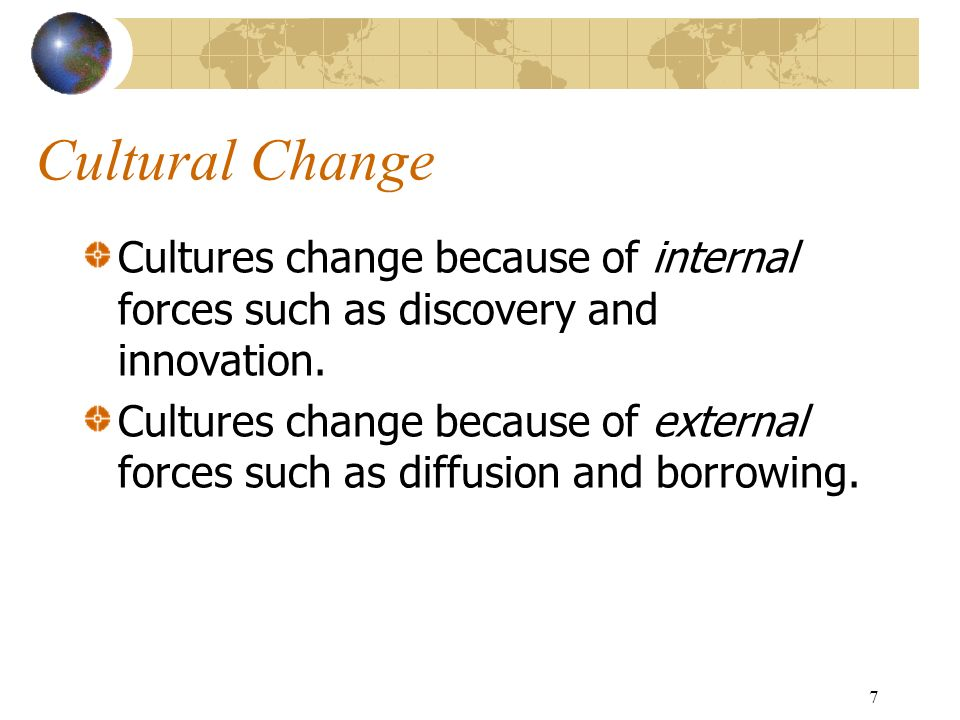 7 Cultural Change Cultures change because of internal forces such as discovery and innovation.