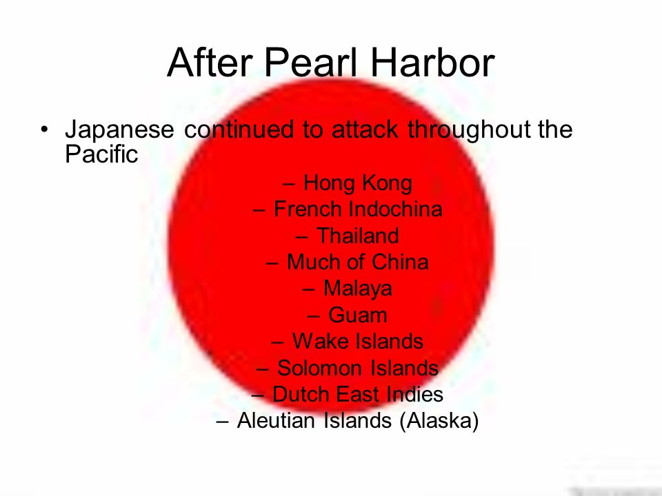 After Pearl Harbor Japanese continued to attack throughout the Pacific –Hong Kong –French Indochina –Thailand –Much of China –Malaya –Guam –Wake Islands –Solomon Islands –Dutch East Indies –Aleutian Islands (Alaska)