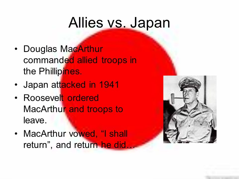 Allies vs. Japan Douglas MacArthur commanded allied troops in the Phillipines.