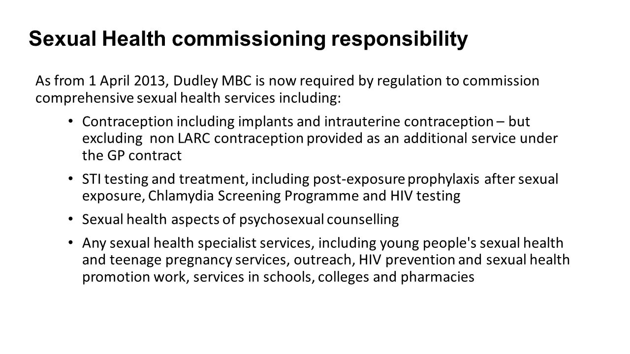 Sexual Health commissioning responsibility As from 1 April 2013, Dudley MBC is now required by regulation to commission comprehensive sexual health services including: Contraception including implants and intrauterine contraception – but excluding non LARC contraception provided as an additional service under the GP contract STI testing and treatment, including post-exposure prophylaxis after sexual exposure, Chlamydia Screening Programme and HIV testing Sexual health aspects of psychosexual counselling Any sexual health specialist services, including young people s sexual health and teenage pregnancy services, outreach, HIV prevention and sexual health promotion work, services in schools, colleges and pharmacies