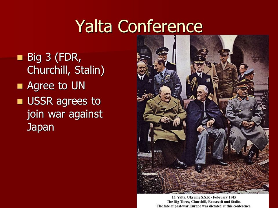 Yalta Conference Big 3 (FDR, Churchill, Stalin) Big 3 (FDR, Churchill, Stalin) Agree to UN Agree to UN USSR agrees to join war against Japan USSR agrees to join war against Japan
