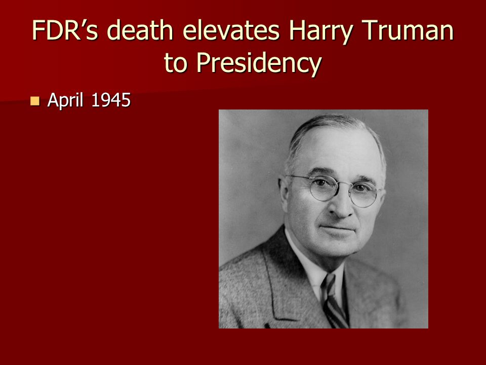 FDR's death elevates Harry Truman to Presidency April 1945 April 1945