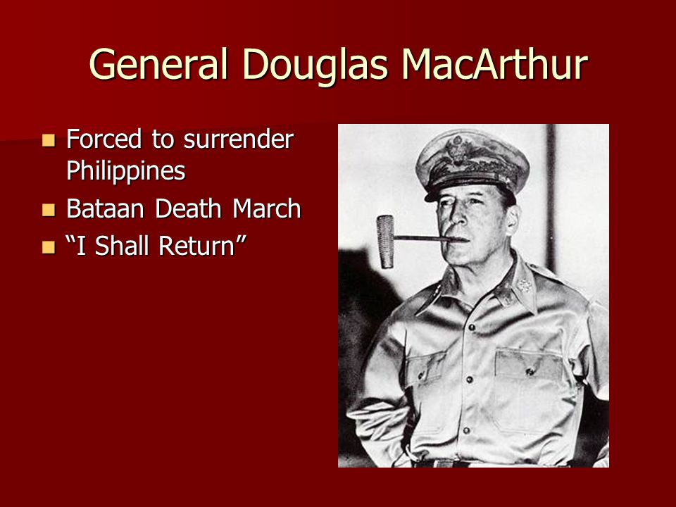General Douglas MacArthur Forced to surrender Philippines Forced to surrender Philippines Bataan Death March Bataan Death March I Shall Return I Shall Return