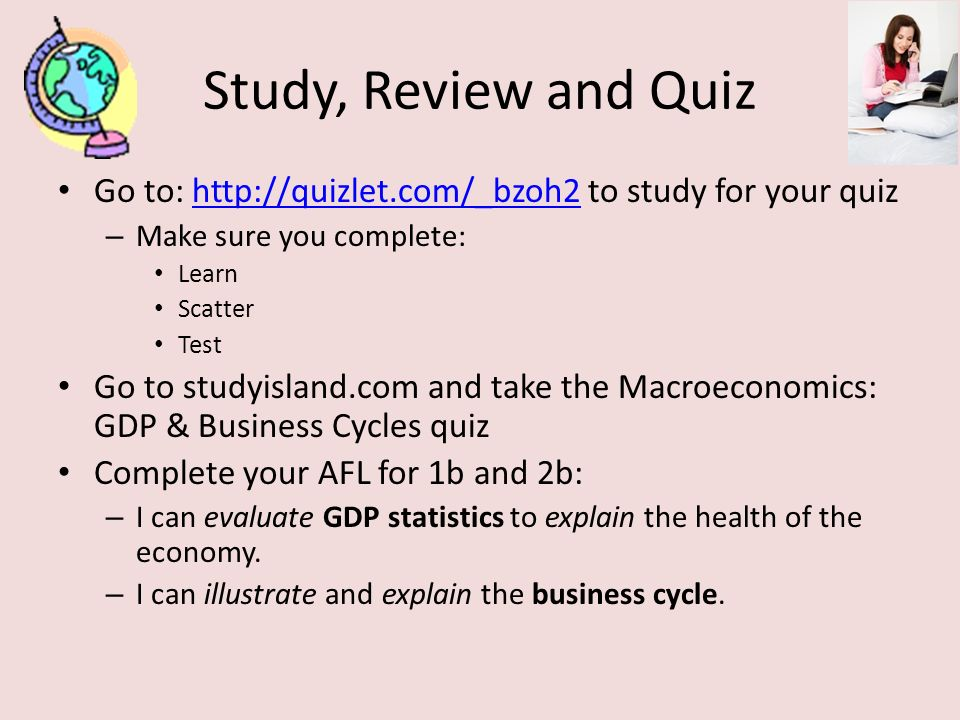 Study, Review and Quiz Go to:   to study for your quizhttp://quizlet.com/_bzoh2 – Make sure you complete: Learn Scatter Test Go to studyisland.com and take the Macroeconomics: GDP & Business Cycles quiz Complete your AFL for 1b and 2b: – I can evaluate GDP statistics to explain the health of the economy.