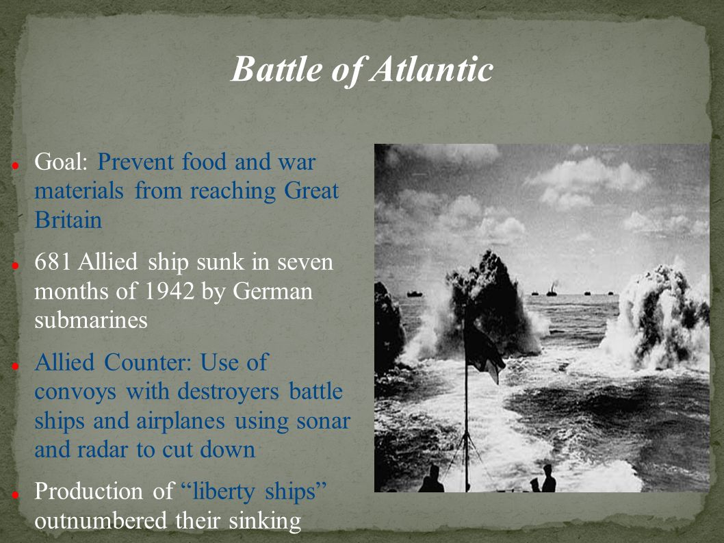 Battle of Atlantic Goal: Prevent food and war materials from reaching Great Britain 681 Allied ship sunk in seven months of 1942 by German submarines Allied Counter: Use of convoys with destroyers battle ships and airplanes using sonar and radar to cut down Production of liberty ships outnumbered their sinking