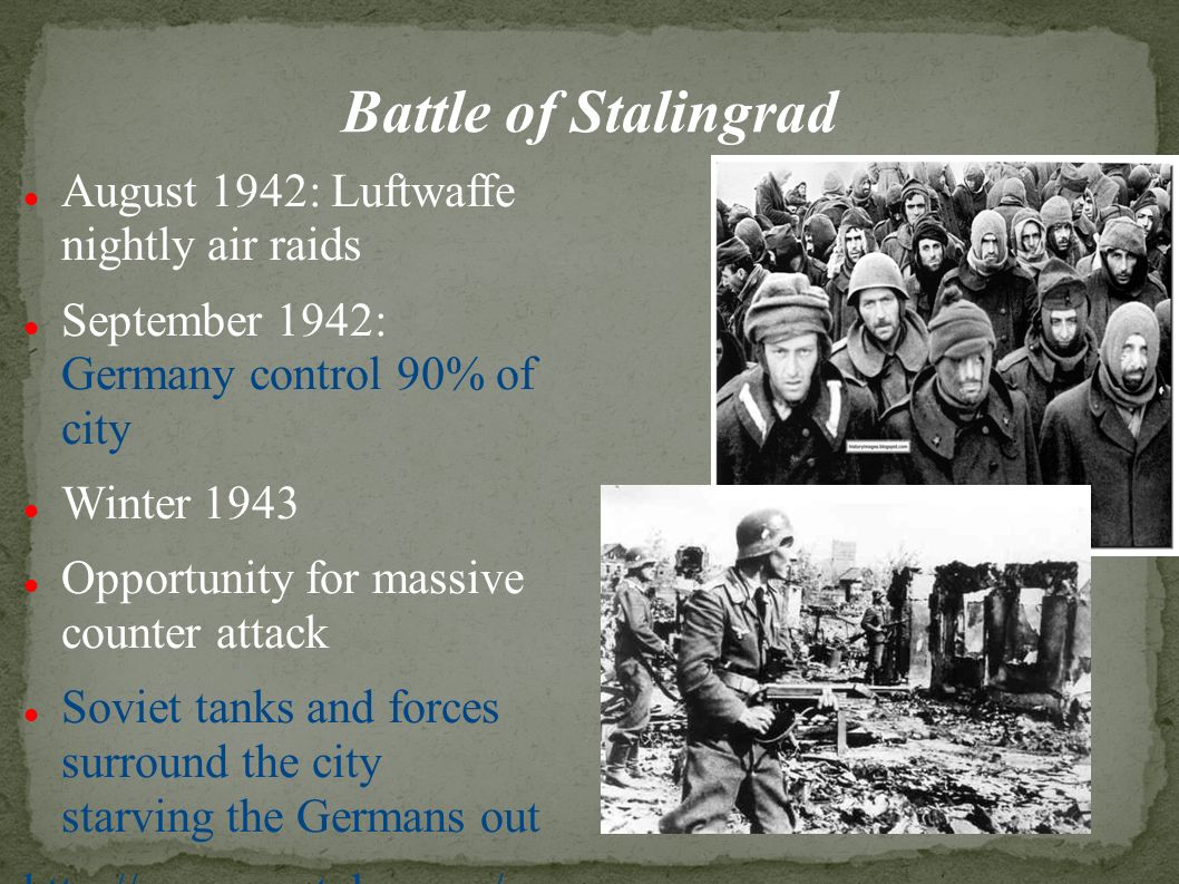 Battle of Stalingrad August 1942: Luftwaffe nightly air raids September 1942: Germany control 90% of city Winter 1943 Opportunity for massive counter attack Soviet tanks and forces surround the city starving the Germans out   atch v=IcOmdw82M40