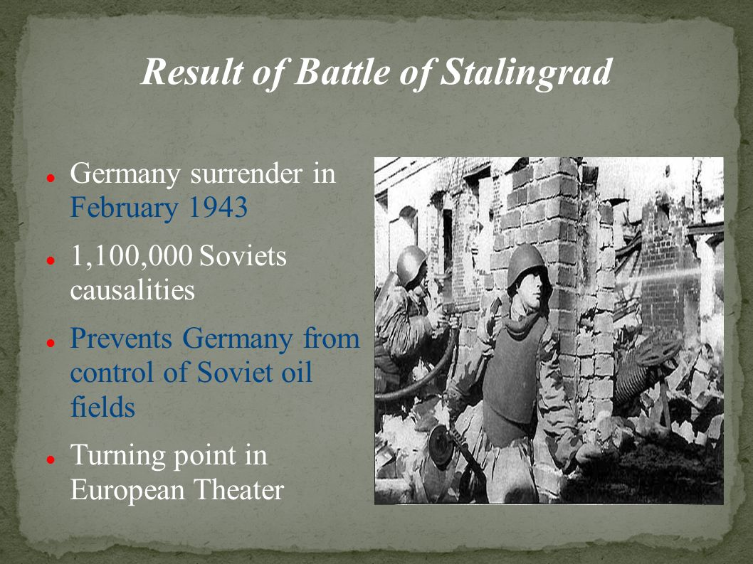 Result of Battle of Stalingrad Germany surrender in February ,100,000 Soviets causalities Prevents Germany from control of Soviet oil fields Turning point in European Theater