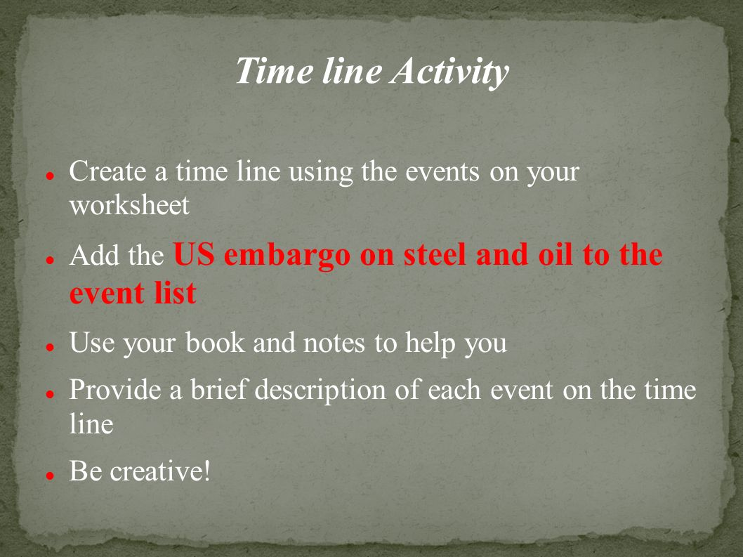 Time line Activity Create a time line using the events on your worksheet Add the US embargo on steel and oil to the event list Use your book and notes to help you Provide a brief description of each event on the time line Be creative!
