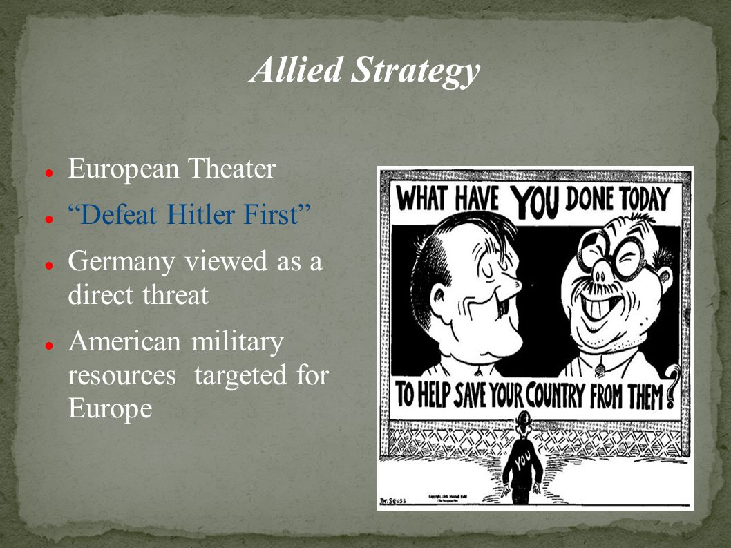 Allied Strategy European Theater Defeat Hitler First Germany viewed as a direct threat American military resources targeted for Europe